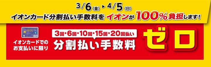 3/6(金)~4/5(日) イオンカード分割払い手数料ゼロ!