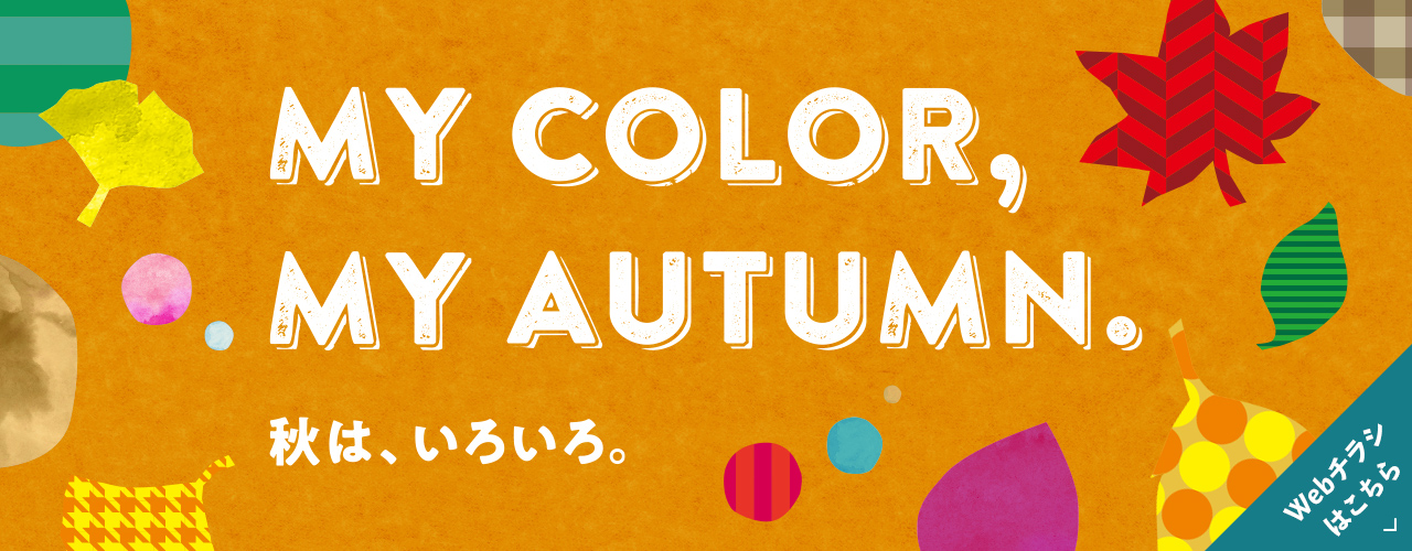 MY COLOR,MY AUTUMN. 秋は、いろいろ。a【WEBチラシ】MY COLOR,MY AUTUMN. 秋は、いろいろ。