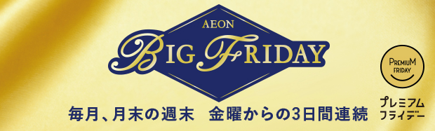 The weekend of the end of the month is AEON BIG CO.,LTD Friday every month