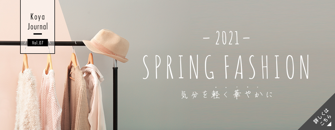 Koya Journal Vol.07 - SPRING FASHION 気分を軽く華やかに